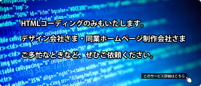 HTMLコーディングのみもいたします。デザイン会社さま・同業ホームページ制作会社さま、ご多忙なときなど、ぜひご依頼ください。